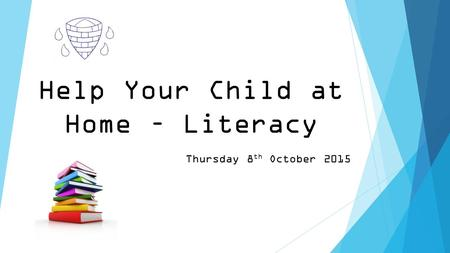 Help Your Child at Home – Literacy Thursday 8 th October 2015.