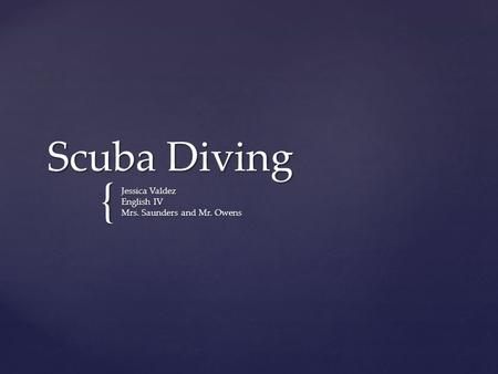 { Scuba Diving Jessica Valdez English IV Mrs. Saunders and Mr. Owens.