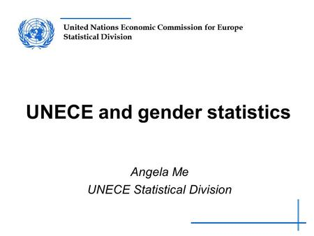 United Nations Economic Commission for Europe Statistical Division UNECE and gender statistics Angela Me UNECE Statistical Division.