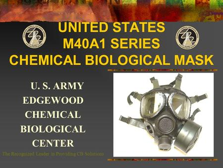 UNITED STATES M40A1 SERIES CHEMICAL BIOLOGICAL MASK U. S. ARMY EDGEWOOD CHEMICAL BIOLOGICAL CENTER The Recognized Leader in Providing CB Solutions.