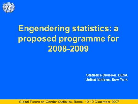 Global Forum on Gender Statistics, Rome, 10-12 December 2007 Engendering statistics: a proposed programme for 2008-2009 Statistics Division, DESA United.