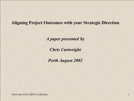 Showcase 2002 AIPM Conference1 Aligning Project Outcomes with your Strategic Direction A paper presented by Chris Cartwright Perth August 2002.