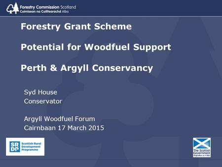 Forestry Grant Scheme Potential for Woodfuel Support Perth & Argyll Conservancy Syd House Conservator Argyll Woodfuel Forum Cairnbaan 17 March 2015.