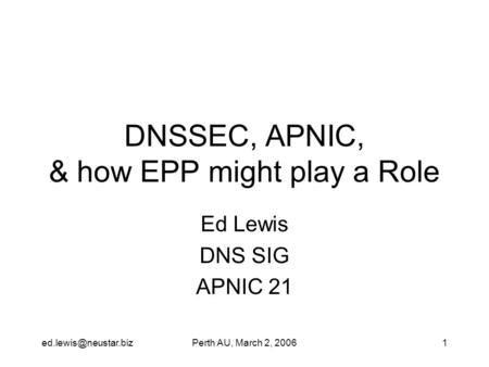 AU, March 2, 20061 DNSSEC, APNIC, & how EPP might play a Role Ed Lewis DNS SIG APNIC 21.