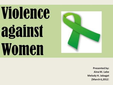Violence against Women Presented by: Aina M. Labe Melody H. Jabagat (March 6,2012)