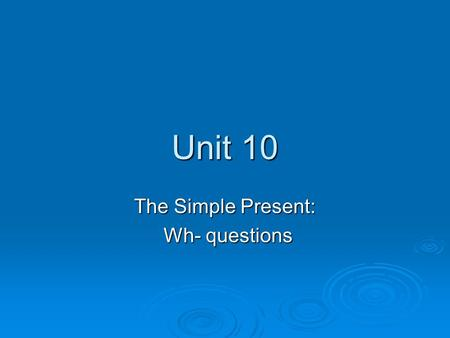 Unit 10 The Simple Present: Wh- questions Wh- questions.