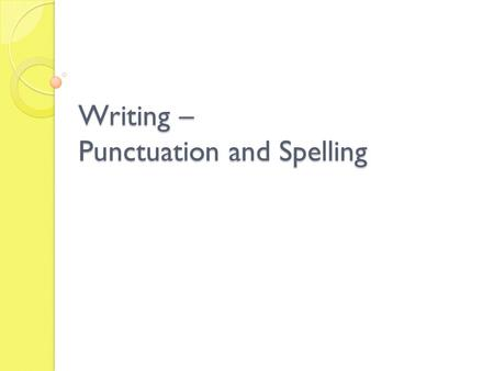 Writing – Punctuation and Spelling. Punctuation and Spelling Skill focus: to use correct and appropriate punctuation. Accurate spelling of challenging.