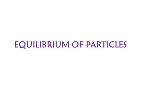 EQUILIBRIUM OF PARTICLES