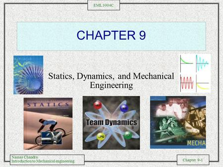 Namas Chandra Introduction to Mechanical engineering Chapter 9-1 EML 3004C CHAPTER 9 Statics, Dynamics, and Mechanical Engineering.