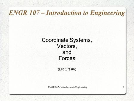 ENGR 107 - Introduction to Engineering1 ENGR 107 – Introduction to Engineering Coordinate Systems, Vectors, and Forces (Lecture #6)
