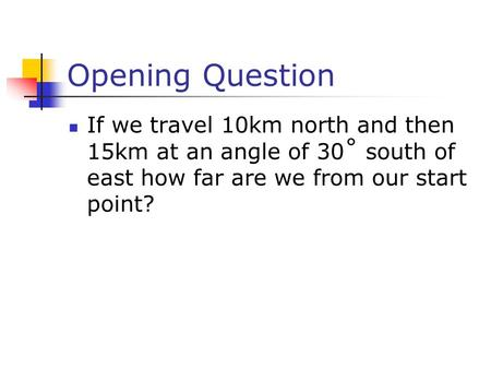 Opening Question If we travel 10km north and then 15km at an angle of 30˚ south of east how far are we from our start point?