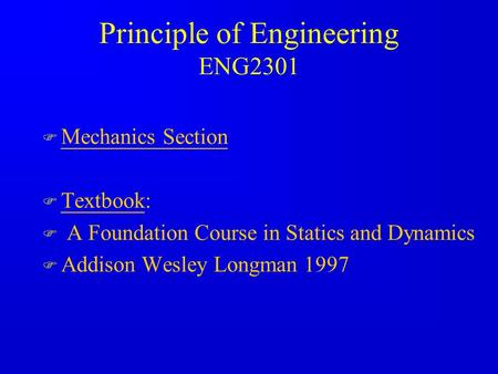 Principle of Engineering ENG2301 F Mechanics Section F Textbook: F A Foundation Course in Statics and Dynamics F Addison Wesley Longman 1997.