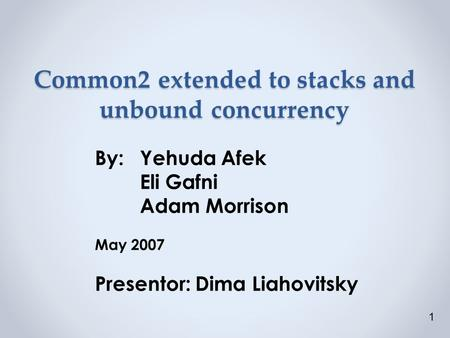Common2 extended to stacks and unbound concurrency By:Yehuda Afek Eli Gafni Adam Morrison May 2007 Presentor: Dima Liahovitsky 1.