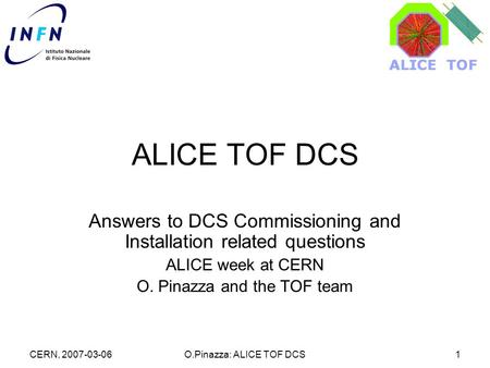 CERN, 2007-03-06O.Pinazza: ALICE TOF DCS1 ALICE TOF DCS Answers to DCS Commissioning and Installation related questions ALICE week at CERN O. Pinazza and.