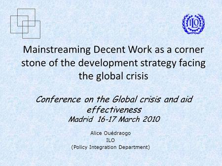 Mainstreaming Decent Work as a corner stone of the development strategy facing the global crisis Conference on the Global crisis and aid effectiveness.