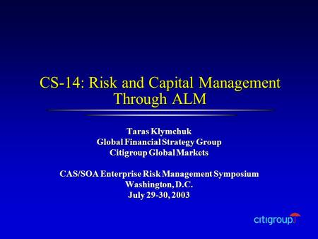 CS-14: Risk and Capital Management Through ALM Taras Klymchuk Global Financial Strategy Group Citigroup Global Markets CAS/SOA Enterprise Risk Management.