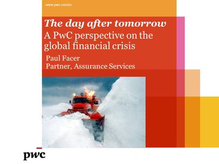 The day after tomorrow A PwC perspective on the global financial crisis www.pwc.com/ro Paul Facer Partner, Assurance Services.