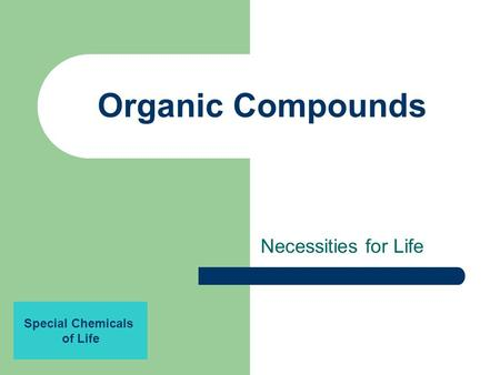 Organic Compounds Necessities for Life Special Chemicals of Life.
