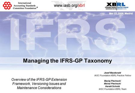 Managing the IFRS-GP Taxonomy Mai 17, 2006, Madrid Overview of the IFRS-GP Extension Framework, Versioning Issues and Maintenance Considerations Josef.