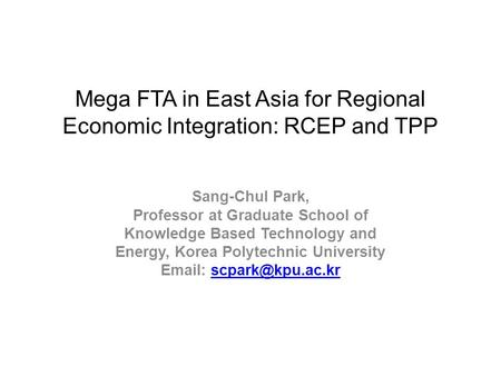 Mega FTA in East Asia for Regional Economic Integration: RCEP and TPP Sang-Chul Park, Professor at Graduate School of Knowledge Based Technology and Energy,