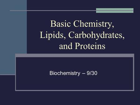 Basic Chemistry, Lipids, Carbohydrates, and Proteins Biochemistry – 9/30.