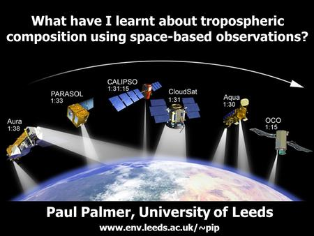 What have I learnt about tropospheric composition using space-based observations? Paul Palmer, University of Leeds www.env.leeds.ac.uk/~pip.