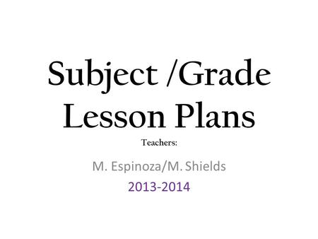 Subject /Grade Lesson Plans Teachers: M. Espinoza/M. Shields 2013-2014.