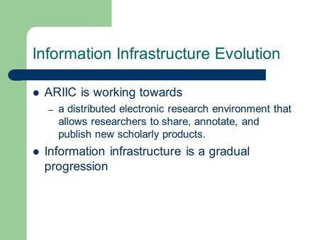 Information Infrastructure Evolution ARIIC is working towards – a distributed electronic research environment that allows researchers to share, annotate,