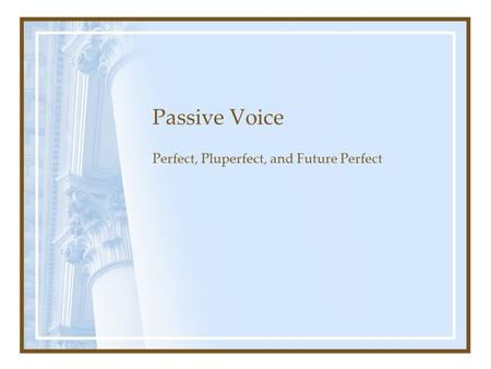 Passive Voice Perfect, Pluperfect, and Future Perfect.