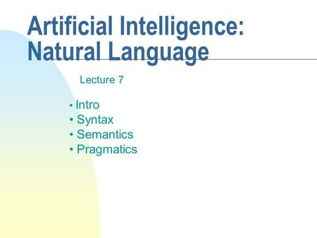 Artificial Intelligence: Natural Language Lecture 7 Intro Syntax Semantics Pragmatics.