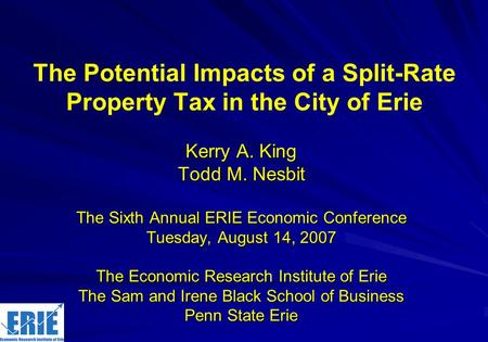 The Potential Impacts of a Split-Rate Property Tax in the City of Erie Kerry A. King Todd M. Nesbit The Sixth Annual ERIE Economic Conference Tuesday,