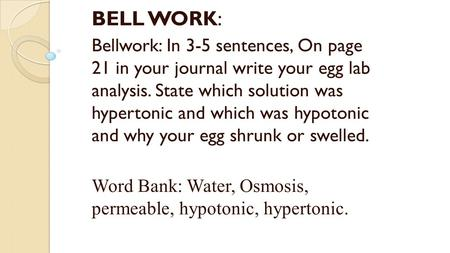 BELL WORK: Bellwork: In 3-5 sentences, On page 21 in your journal write your egg lab analysis. State which solution was hypertonic and which was hypotonic.