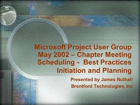 Microsoft Project User Group May 2002 – Chapter Meeting Scheduling - Best Practices Initiation and Planning Presented by James Nuthall Brentford Technologies,