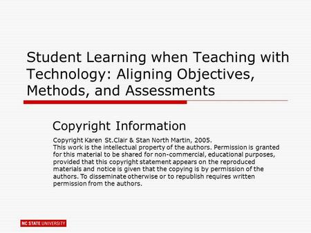 Student Learning when Teaching with Technology: Aligning Objectives, Methods, and Assessments Copyright Information Copyright Karen St.Clair & Stan North.