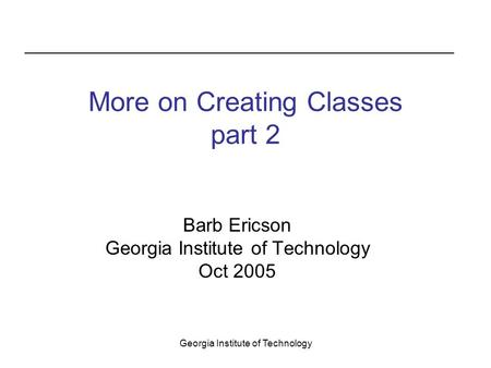 Georgia Institute of Technology More on Creating Classes part 2 Barb Ericson Georgia Institute of Technology Oct 2005.