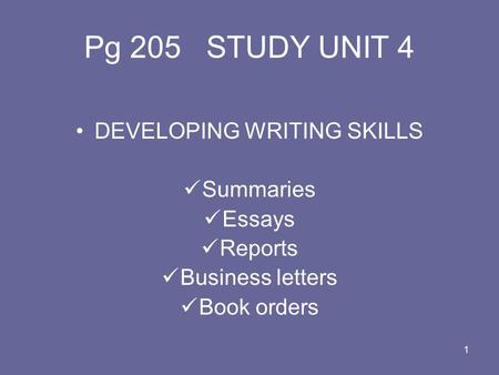 1 Pg 205 STUDY UNIT 4 DEVELOPING WRITING SKILLS Summaries Essays Reports Business letters Book orders.