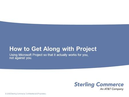 © 2008 Sterling Commerce. Confidential and Proprietary. How to Get Along with Project Using Microsoft Project so that it actually works for you, not against.