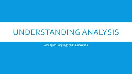 UNDERSTANDING ANALYSIS AP English Language and Composition.