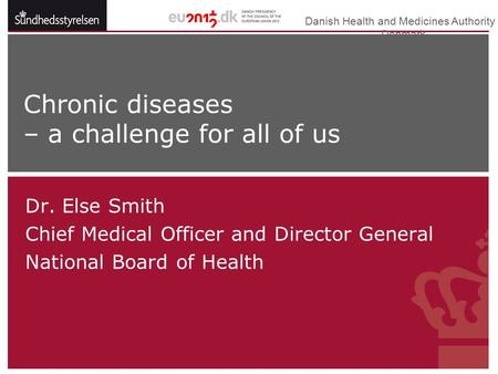 Danish Health and Medicines Authority  Denmark Dr. Else Smith Chief Medical Officer and Director General National Board of Health Chronic diseases – a.