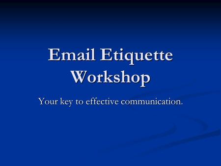 Email Etiquette Workshop Your key to effective communication.