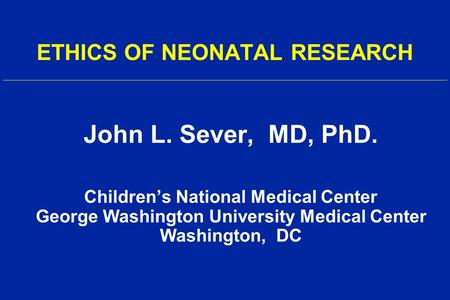 ETHICS OF NEONATAL RESEARCH John L. Sever, MD, PhD. Children's National Medical Center George Washington University Medical Center Washington, DC.