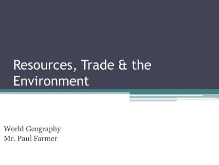 Resources, Trade & the Environment World Geography Mr. Paul Farmer.