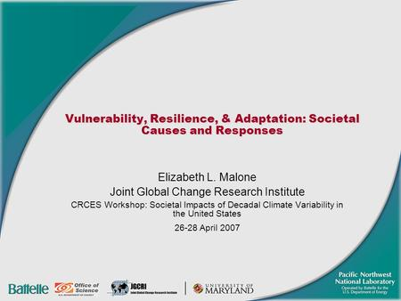 Vulnerability, Resilience, & Adaptation: Societal Causes and Responses Elizabeth L. Malone Joint Global Change Research Institute CRCES Workshop: Societal.