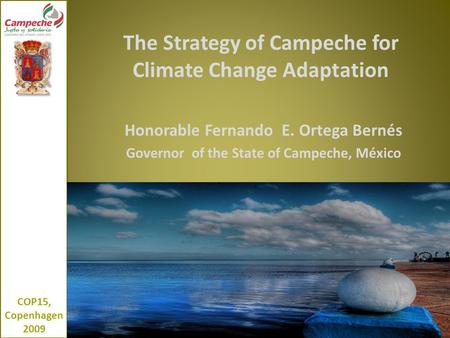 The Strategy of Campeche for Climate Change Adaptation Honorable Fernando E. Ortega Bernés Governor of the State of Campeche, México COP15, Copenhagen.