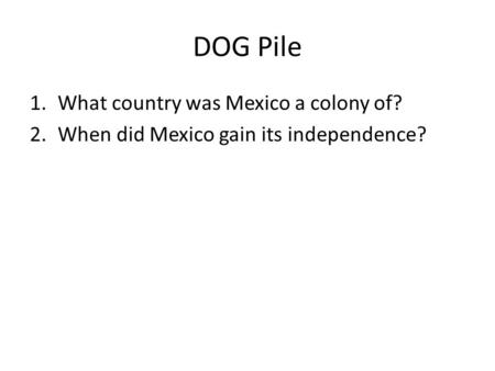 DOG Pile 1.What country was Mexico a colony of? 2.When did Mexico gain its independence?
