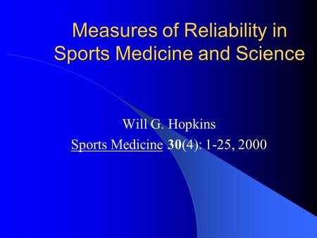 Measures of Reliability in Sports Medicine and Science Will G. Hopkins Sports Medicine 30(4): 1-25, 2000.