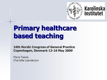 Primary healthcare based teaching 16th Nordic Congress of General Practice Copenhagen, Denmark 13-16 May 2009 Maria Tasola Charlotte Leanderson.