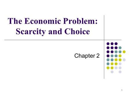 1 The Economic Problem: Scarcity and Choice Chapter 2.