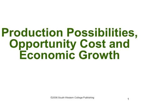 1 Production Possibilities, Opportunity Cost and Economic Growth ©2006 South-Western College Publishing.