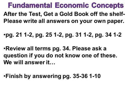 After the Test, Get a Gold Book off the shelf- Please write all answers on your own paper. pg. 21 1-2, pg. 25 1-2, pg. 31 1-2, pg. 34 1-2 Review all terms.